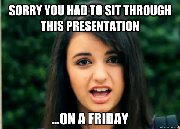 Sorry you had to sit through this presentation ...on a Friday - Sorry you had to sit through this presentation ...on a Friday  Rebecca Blackmeme
