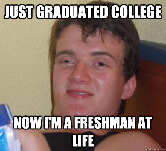 just graduated college Now I'm a freshman at life
