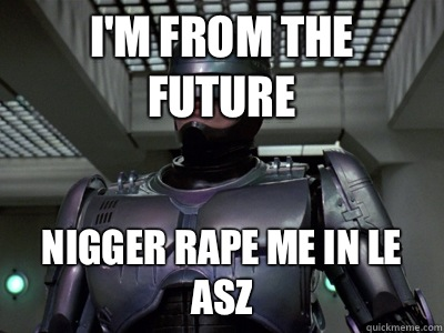 i'm from the future Nigger rape me in le asz