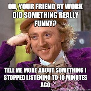 Oh, your friend at work did something really funny?  Tell me more about something I stopped listening to 10 minutes ago - Oh, your friend at work did something really funny?  Tell me more about something I stopped listening to 10 minutes ago  Condescending Wonka
