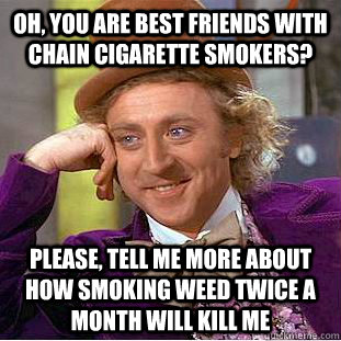 oh, you are best friends with chain cigarette smokers? please, tell me more about how smoking weed twice a month will kill me - oh, you are best friends with chain cigarette smokers? please, tell me more about how smoking weed twice a month will kill me  Creepy Wonka