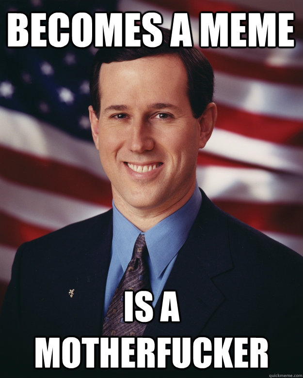 Becomes a meme is a motherfucker - Becomes a meme is a motherfucker  Rick Santorum