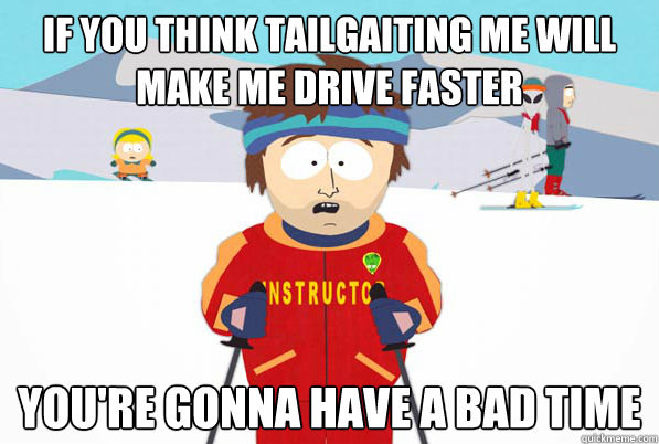If you think tailgaiting me will make me drive faster you're gonna have a bad time - If you think tailgaiting me will make me drive faster you're gonna have a bad time  south park ski instructor guy