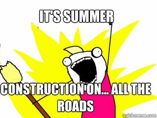 It's summer Construction on... ALL THE ROADS  - It's summer Construction on... ALL THE ROADS   All The Things