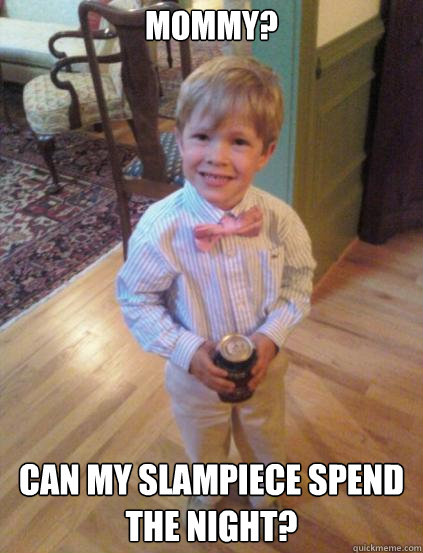 Mommy? Can my slampiece spend the night?  Fraternity 4 year-old
