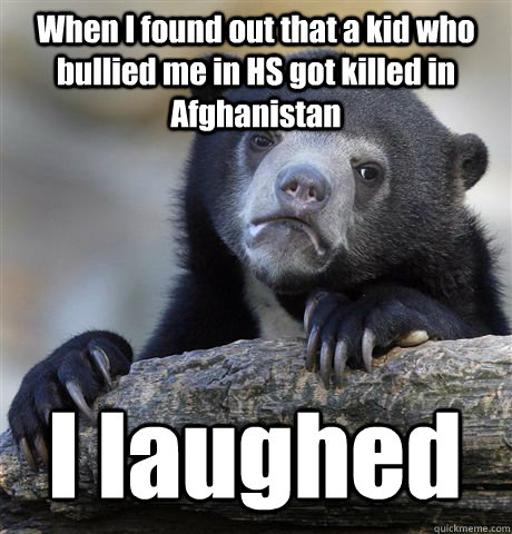 When I found out that a kid who bullied me in HS got killed in Afghanistan I laughed - When I found out that a kid who bullied me in HS got killed in Afghanistan I laughed  Confession Bear