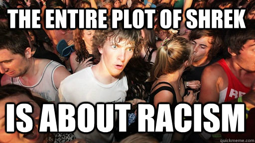 The entire plot of shrek is about racism - The entire plot of shrek is about racism  Sudden Clarity Clarence