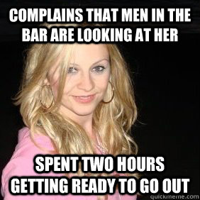 Complains that men in the bar are looking at her spent two hours getting ready to go out