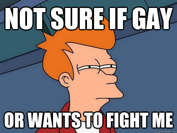 not sure if gay     or wants to fight me - not sure if gay     or wants to fight me  Futurama Fry