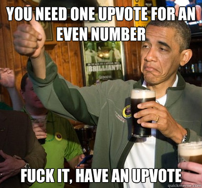 You need one upvote for an even number Fuck it, have an upvote - You need one upvote for an even number Fuck it, have an upvote  Upvote Obama