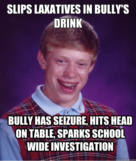 Slips laxatives in Bully's drink Bully has seizure, hits head on table, sparks school wide investigation  Bad Luck Brian