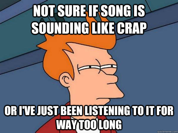 not sure if song is sounding like crap or i've just been listening to it for way too long - not sure if song is sounding like crap or i've just been listening to it for way too long  Futurama Fry