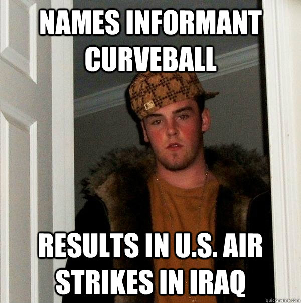 Names informant curveball results in U.S. air strikes in Iraq - Names informant curveball results in U.S. air strikes in Iraq  Scumbag Steve
