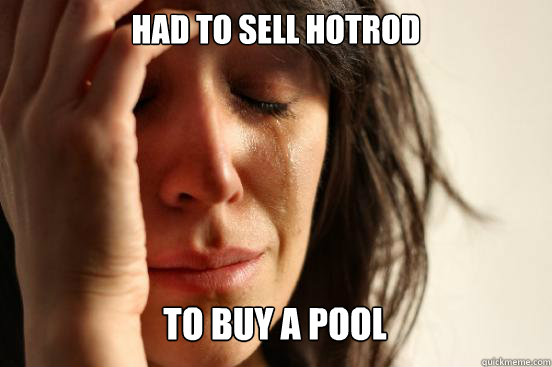 had to sell hotrod to buy a pool Caption 3 goes here - had to sell hotrod to buy a pool Caption 3 goes here  First World Problems