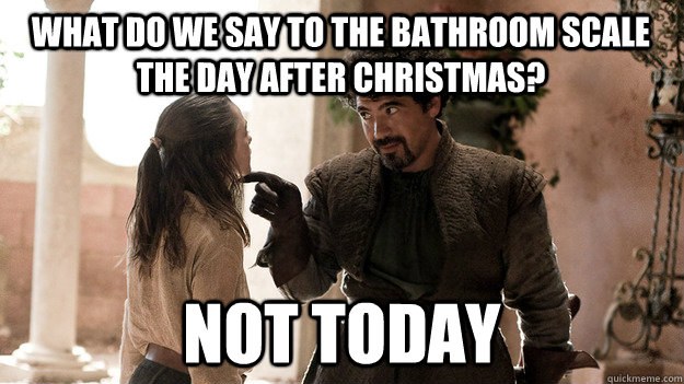 What do we say to the bathroom scale the day after christmas? Not ...
