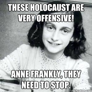 These Holocaust are very offensive! Anne Frankly, they need to stop.