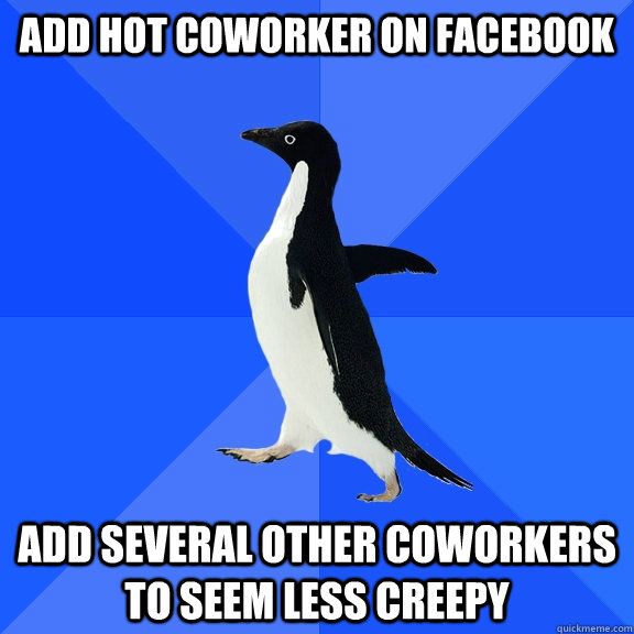 add hot coworker on facebook add several other coworkers to seem less creepy - add hot coworker on facebook add several other coworkers to seem less creepy  Socially Awkward Penguin