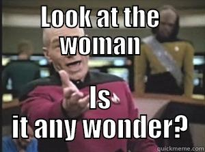 LOOK AT THE WOMAN IS IT ANY WONDER? Annoyed Picard