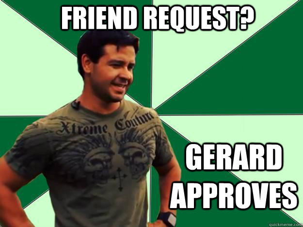 Friend Request? GERARD APPROVES
