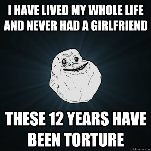 I have lived my whole life and never had a girlfriend these 12 years have been torture - I have lived my whole life and never had a girlfriend these 12 years have been torture  Forever Alone