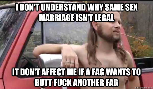 I don't understand why same sex marriage isn't legal It don't affect me if a fag wants to butt fuck another fag - I don't understand why same sex marriage isn't legal It don't affect me if a fag wants to butt fuck another fag  Almost Politically Correct Redneck