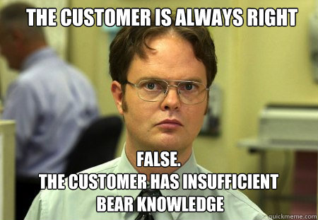 the customer is always right FALSE.   the customer has insufficient  bear knowledge - the customer is always right FALSE.   the customer has insufficient  bear knowledge  Schrute