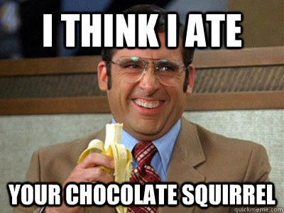 I think I ate your chocolate squirrel - I think I ate your chocolate squirrel  Brick Tamland