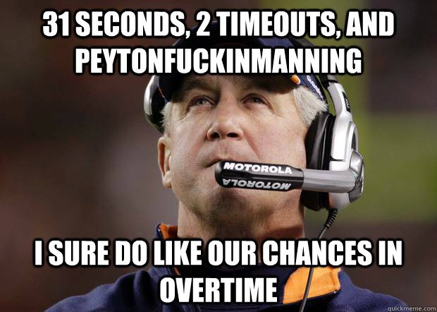 31 seconds, 2 timeouts, and peytonfuckinmanning i sure do like our chances in overtime - 31 seconds, 2 timeouts, and peytonfuckinmanning i sure do like our chances in overtime  Misc