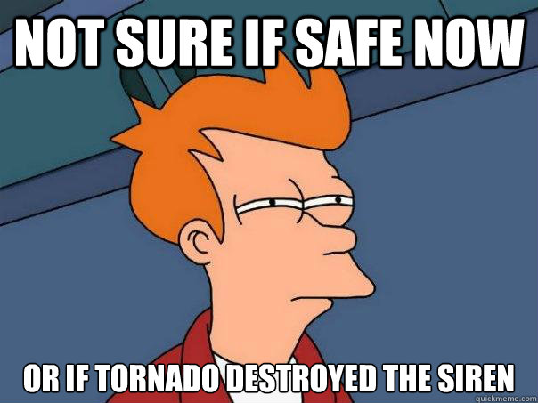 Not sure if safe now Or if tornado destroyed the siren  Futurama Fry