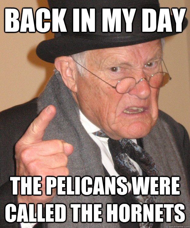 back in my day The Pelicans were called the Hornets - back in my day The Pelicans were called the Hornets  back in my day