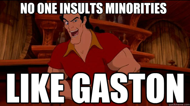 no one insults minorities like gaston