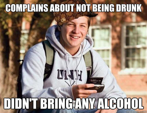 complains about not being drunk didn't bring any alcohol - complains about not being drunk didn't bring any alcohol  College Freshman