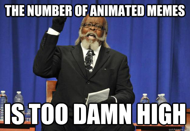 The number of animated memes Is too damn high - The number of animated memes Is too damn high  Animated Memes