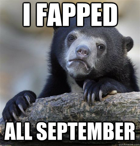 I Fapped All september - I Fapped All september  Confession Bear