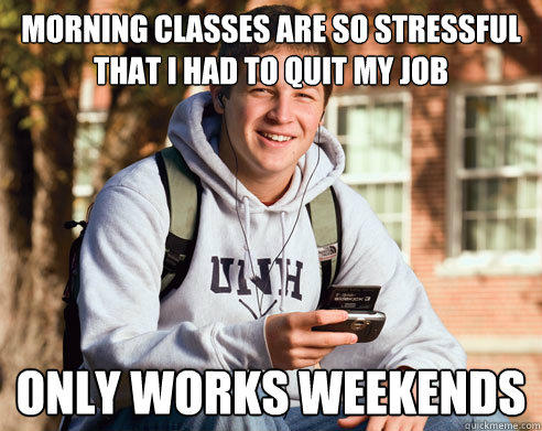 Morning classes are so stressful that i had to quit my job only works weekends - Morning classes are so stressful that i had to quit my job only works weekends  College Freshman