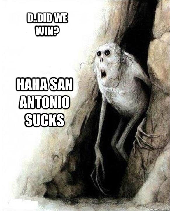 Haha San antonio sucks D..Did we win?  Mom Dad Friends