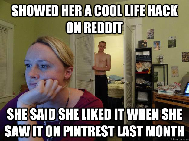 Showed her a cool life hack on Reddit She said she liked it when she saw it on pintrest last month - Showed her a cool life hack on Reddit She said she liked it when she saw it on pintrest last month  Redditors Husband