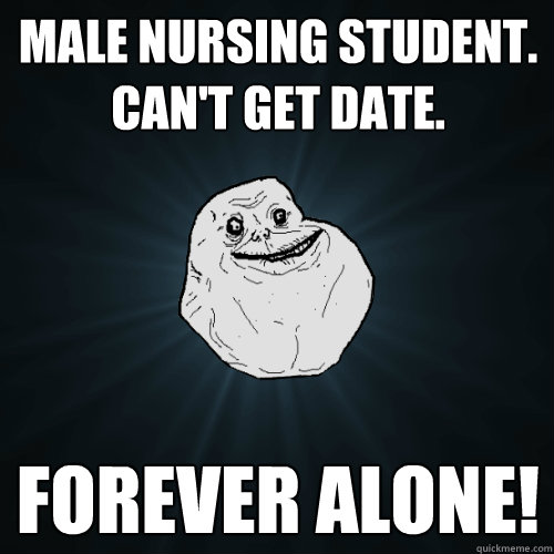 Male Nursing Student. Can't Get Date. Forever Alone