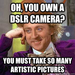 Oh, you own a dSLR camera? you must take so many artistic pictures - Oh, you own a dSLR camera? you must take so many artistic pictures  Condescending Wonka