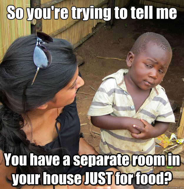 So you're trying to tell me You have a separate room in your house JUST for food?