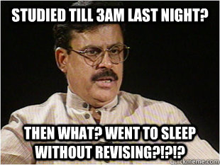 studied till 3am last night? then what? went to sleep without revising?!?!?  Indian Dad