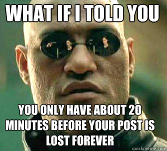 what if i told you you only have about 2o minutes before your post is lost forever - what if i told you you only have about 2o minutes before your post is lost forever  Matrix Morpheus