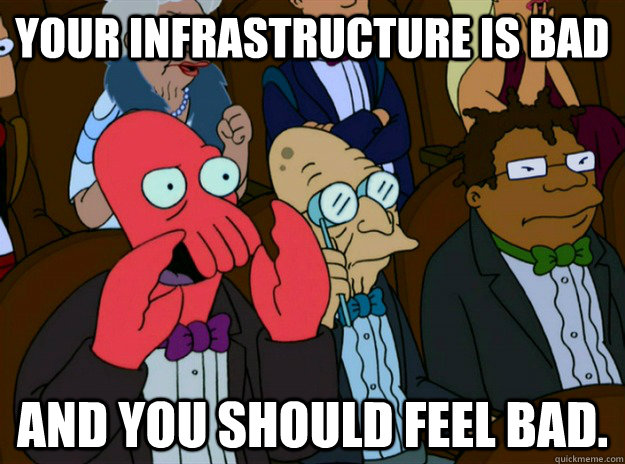 your infrastructure is bad and you should feel bad. - your infrastructure is bad and you should feel bad.  Zoidberg you should feel bad