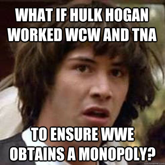 What if Hulk Hogan worked WCW and TNA to ensure WWE obtains a Monopoly? - What if Hulk Hogan worked WCW and TNA to ensure WWE obtains a Monopoly?  conspiracy keanu