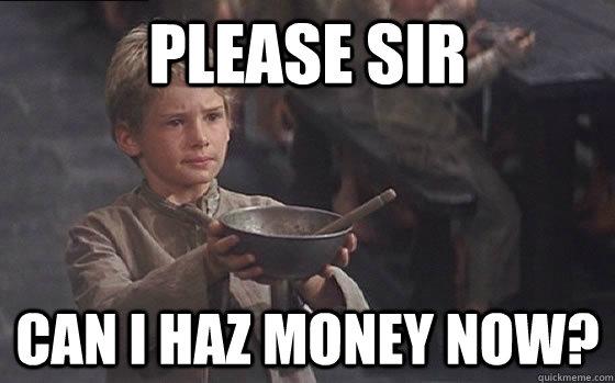 ed1d990518ba1f316637a09f2317a062960d2d72994d534f0761fdfb076ae46b please sir can i haz money now? oliver twist quickmeme,Money Please Meme