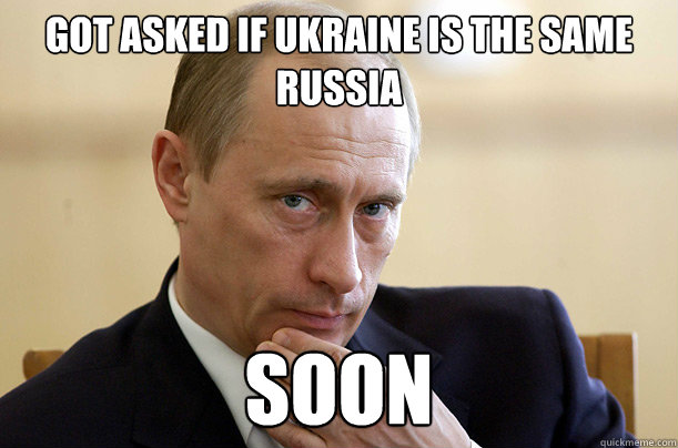 Got asked if UKRAINE is the same RuSSIA  soon