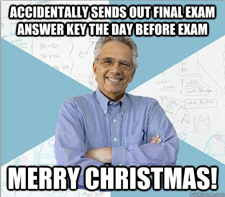 Accidentally Sends out Final Exam answer key the day before exam Merry Christmas! - Accidentally Sends out Final Exam answer key the day before exam Merry Christmas!  Good guy professor