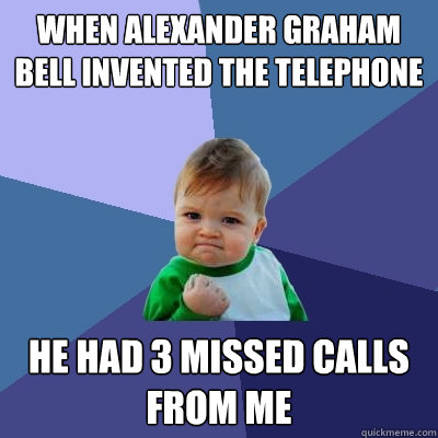 When Alexander graham bell invented the telephone He had 3 missed calls from me - When Alexander graham bell invented the telephone He had 3 missed calls from me  Success Kid