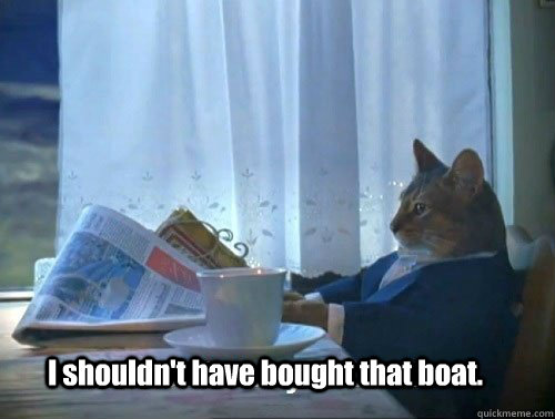 I shouldn't have bought that boat.
