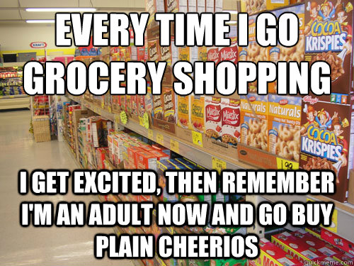 Every time I go grocery shopping I get excited, then remember I'm an adult now and go buy plain cheerios